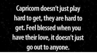 Blessed, Love, and Capricorn: Capricorn doesn't just play  hard to get, they are hard to  get. Feel blessed when you  have their love, it doesn'tjust  go out to anyone.