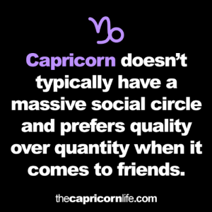 Capricorn: Capricorn doesn't  typically have a  massive social circle  and prefers quality  over quantity when it  comes to friends.  thecapricornlife.com