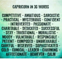 Sexy, Capricorn, and Patient: CAPRICORN IN 30 WORDS  COMPETITIVE AMBITIOUS SARCASTIC  PRACTICAL MYSTERIOUS CONFIDENT  -INTROVERTED PASSIONATE  CHARITABLE DEDICATED SUCCESSFUL  SEXY TRADITIONAL MORALISTIC  MOODY VULNERABLE RESPONSIBLE  PATIENT COMPOSED- UNBREAKABLE  CAREFUL RESERVED SOPHISTICATED  COLD COMICAL-LEADER CHARMING  AFFECTIONATE ACHIEVER CALM
