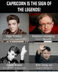 Happy birthday to January 8th babies! Capricorn is such a sign of legends!: CAPRICORN IS THE SIGN OF  THE LEGENDS!  Stephen Hawking  Elvis Presley  January 8, 1935-August 16, 1977)  January 8, 1942 (age 75)  Jan83  facebook.com  David Bowie  Kim Jong-un  (8 January 1947 10 January 2016)  January 8, 1984 (age 33) Happy birthday to January 8th babies! Capricorn is such a sign of legends!