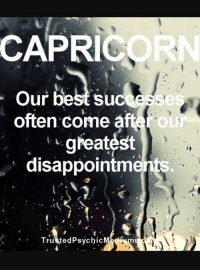 Capricorn, Aft, and Greatest: CAPRICORN  Su  often come aft  ou  greatest  disappointments.  TrustedPsychic