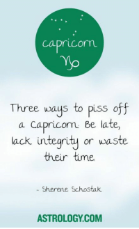 Astrology, Business, and Capricorn: Capricorn  Three ways to piss off  a Capricorn Be late,  lack integrity or waste  their time  Sherene Schostak.  ASTROLOGY COM Nov 18, 2016. In contact with business partners you are creating tension, which is unnecessary. Try to pull yourself together a bit  ........HOROSCOPE VISIT: http://horoscope-daily-free.net/capricorn