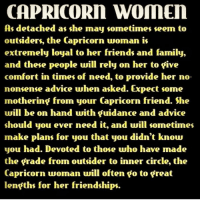 Advice, Family, and Friends: CAPRICORN WOMEN  As detached as she may sometimes seem to  outsiders, the Capricorn woman is  extremely loyal to her friends and family,  and these people will rely on her to five  comfort in times of need, to provide her no-  nonsense advice when asked. Expect some  mothering from your Capricorn friend. She  will be on hand with guidance and advice  should you ever need it, and will sometimes  make plans for you that you didn't know  you had. Devoted to those who have made  the grade from outsider to inner circle, the  Capricorn woman will often go to great  lengths for her friendships.