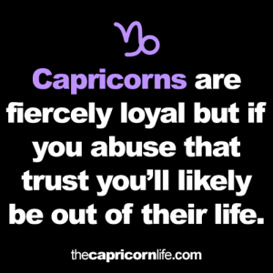 Be Out: Capricorns are  fiercely loyal but if  you abuse that  trust you'll likely  be out of their life.  thecapricornlife.com
