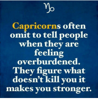 They, You, and What: Capricorns often  omit to tell people  when they are  feeling  overburdened.  They figure what  doesn't kill you it  makes you stronger.