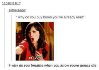 "Outy: capsicle107  sidneisage:  ""why do you buy books you've already read  GET OUTI  # why do you breathe when you know youre gonna die"