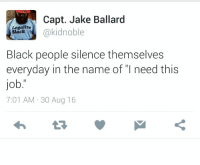 "Blackpeopletwitter, Black, and Silence: Capt. Jake Ballard  akidnoble  Legalize  Black  Black people silence themselves  everyday in the name of ""I need this  job.""  7:01 AM-30 Aug 16 <p>Where Is The Lie? (via /r/BlackPeopleTwitter)</p>"