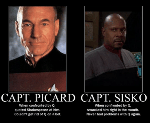 How to deal with Q: CAPT. PICARD CAPT. SISKO  When confronted by Q,  quoted Shakespeare at him.  Couldn't get rid of Q on a bet.  When confronted by Q,  smacked him right in the mouth.  Never had problems with Q again. How to deal with Q