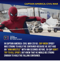 "America, Batman, and Captain America: Civil War: CAPTAIN AMERICA: CIVIL WAR  Follow  cinfacts  for more content  INEMA  IN CAPTAIN AMERICA: CIVIL WAR (2016), CAP KNEW SPIDEY  WAS STRONG TO HOLD THE CONTAINER BECAUSE HE JUST HAD  AN ""ARM WRESTLE"" WITH HIM SECONDS BEFORE. SO CAP DIDNT  TRY TO KILL SPIDEY, BUT KNEW THAT HE WOULD BE STRONG  ENOUGH TO HOLD THE FALLING CONTAINER. Cap also knew that Tony wouldn't bring someone who couldn't hold his own in this fight. I've always hated that he brought him. He was confronted by the mother of one of the victims of Ultron just hours before. He seemed to care about what she said. And then he recruits another kid to fight superheroes. Your thoughts? - - - avengers infinitywar peterparker tonystark thanos superheroes superhero thorragnarok spidermanhomecoming justiceleague spiderman loki starwars wintersoldier marvel dc dceu iamgroot doctorstrange captainamerica thor blackpanther starlord guardiansofthegalaxy avengersageofultron wonderwoman batman superman"