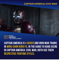 America, Boxing, and Captain America: Civil War: CAPTAIN AMERICA: CIVIL WAR  Follow  @cinfacts  HEAA  for more content  CAPTAIN AMERICA IS A BOXER AND IRON MAN TRAINS  IN WING CHUN KUNG FU, IN THE HAND TO HAND SCENE  IN CAPTAIN AMERICA: CIVIL WAR, BOTH USE THEIER  RESPECTIVE FIGHTING STYLES. Tony also boxes. He was boxing Happy in Iron Man 2 when Natasha was hired as Pepper's assistant. Who will win in the fight, where Steve don't have powers and Tony don't have the suit?⠀ -⠀ Follow @cinfacts for more facts