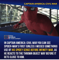 You may think that this is not his first case of Spidey Sense. Many people think that the first case is When he stole Cap's shield earlier, he senses Ant-Man standing on the shield and tries to warn everyone else right before he reveals himself. But Guys from Reddit can't agree. The way the Ant-Man movies explains his Pym Particles, it's that weight isn't changed, just the distance between atoms. Spider-Man gets the shield, and this is probably his first time holding Vibranium (in the comics it's a Vibranium-Adamantium alloy, but MCU just seems to say Vibranium). Since it's rare, Peter has never handled it before. He probably realized that this shield was weighted weird (the side Ant-Man was on being way heavier) so Peter realized something was wrong with deductive reasoning, not Spidey Sense. Your thoughts?⠀ -⠀ Follow @cinfacts for more facts: CAPTAIN AMERICA: CIVIL WAR  llow  cinfacts  r more content  IN CAPTAIN AMERICA: CIVIL WAR YOU CAN SEE  SPIDER-MAN'S FIRST (UNLESS I MISSED SOMETHING)  USE OF HIS SPIDEY SENSE BEFORE INFINITY WAR, AS  HE REACTS TO THE THROWN OBJECT WAY BEFORE IT  GETS CLOSE TO HIM You may think that this is not his first case of Spidey Sense. Many people think that the first case is When he stole Cap's shield earlier, he senses Ant-Man standing on the shield and tries to warn everyone else right before he reveals himself. But Guys from Reddit can't agree. The way the Ant-Man movies explains his Pym Particles, it's that weight isn't changed, just the distance between atoms. Spider-Man gets the shield, and this is probably his first time holding Vibranium (in the comics it's a Vibranium-Adamantium alloy, but MCU just seems to say Vibranium). Since it's rare, Peter has never handled it before. He probably realized that this shield was weighted weird (the side Ant-Man was on being way heavier) so Peter realized something was wrong with deductive reasoning, not Spidey Sense. Your thoughts?⠀ -⠀ Follow @cinfacts for more facts