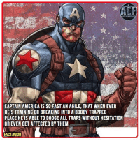 Boobies, Memes, and Trap: CAPTAIN AMERICA IS SO FAST AN AGILE, THAT WHEN EVER  HE'S TRAINING OR BREAKING INTO A BOOBY TRAPPED  PLACE HE IS ABLE TO DODGE ALL TRAPS WITHOUT HESITATION  OR EVEN GET AFFECTED BY THEM.  FACT:#300 - This dude is basically scarily very well trained. • • - QOTD?!: What marvel movie are you excited for?!