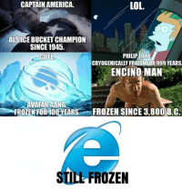 "America, Cute, and Frozen: CAPTAIN AMERICA.  LOL.  ALS ICE BUCKET CHAMPION  SINCE 1945.  CUTE  PHILIPT FRY  CRYOGENICALLY FROZENIFOR 999 YEARS  ENCINO:MANmp  AVATAR AANG.  FROZENFOR400.YEARS...-FROZEN SINCE 3.800B.C  STILL FROZEN <p>Frozen in time via /r/memes <a href=""https://ift.tt/2M8hmXU"">https://ift.tt/2M8hmXU</a></p>"