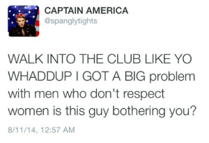 vampireslaygender:  this is like the tenth time I've reblogged this I love it so much : CAPTAIN AMERICA  @spanglytights  WALK INTO THE CLUB LIKE YO  WHADDUP I GOT A BIG problem  with men who don't respect  women is this guy bothering you?  8/11/14, 12:57 AM vampireslaygender:  this is like the tenth time I've reblogged this I love it so much