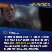 America, Facts, and Memes: CAPTAIN AMERICA:  THE WINTER SOLDIER  Follow  ONENA  @cinfacts  for more content  THE MASK OF WINTER SOLDIER IS EXACTLY OPPOSITE  TO THE MASK OF CAPTAIN AMERICA, JUST LIKE CAP'S  IMAGE. WINTER SOLDIER'S MASK COVERS HIS LOWER  FACE AND REVEALS HIS EYES, WHERE CAP'S COVER  HIS EYES AND REVEALS HIS LOWER FACE. This is why the greatest stories of conflict revolve around those that hold emotional and histrionic weight. This film would really be nothing without the FIRST AVENGER and that's why the MCU works. They took the long approach to tell subplots. Your thoughts about a movie?⠀ -⠀⠀ Follow @cinfacts for more facts