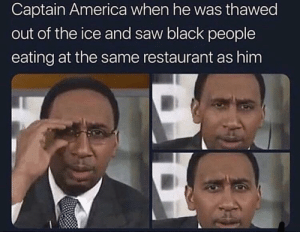 America, Saw, and Black: Captain America when he was thawed  out of the ice and saw black people  eating at the same restaurant as him