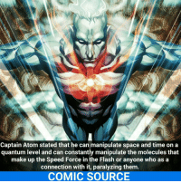 Joker, Memes, and SpiderMan: Captain Atom stated that he can manipulate space and time on a  quantum level and can constantly manipulate the molecules that  make up the Speed Force in the Flash or anyone who as a  connection with it, paralyzing them  COMIC SOURCE Captain Atom is very powerful! _____________________________________________________ - - - - - - - CaptainAtom Superman IronMan Joker Batman Flash Robin Aquaman Wolverine GreenLantern WonderWoman CaptainAmerica Avengers DeathStroke GreenArrow JusticeLeague Deadpool Spiderman Logan Hulk Thor DCComics Marvel Art DC MarvelComics Comcis Facts Like4Like Like