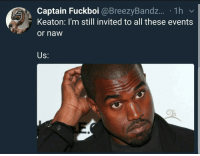 Blackpeopletwitter, Via, and All: Captain Fuckboi @BreezyBand.z... 1h v  Keaton: I'm still invited to all these events  or naw  Us: <p>Uuuuuhhhhh (via /r/BlackPeopleTwitter)</p>