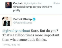 "Beautiful, Dude, and Http: Captain@giraultyOurbOat  @PatrickStump do you think l'm  pretty  Patrick Stump  @PatrickStump  @giraultyourboat Sure. But do you?  That's a zillion times more important  than what some dude thinks  11/7/13, 9:49 PM <p>Always remember you are beautiful :) via /r/wholesomememes <a href=""http://ift.tt/2gBbBYB"">http://ift.tt/2gBbBYB</a></p>"