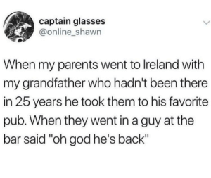 "God, Parents, and Glasses: captain glasses  @online_shawn  When my parents went to Ireland with  my grandfather who hadn't been there  in 25 years he took them to his favorite  pub. When they went in a guy at the  bar said ""oh god he's back"" Ironically wholesome"