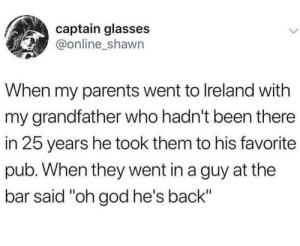 "God, Parents, and Glasses: captain glasses  @online_shawn  When my parents went to Ireland with  my grandfather who hadn't been there  in 25 years he took them to his favorite  pub. When they went in a guy at the  bar said ""oh god he's back"" Oh god, he's back"