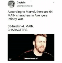 Af, Gif, and Memes: Captain  @iamgeekingout  According to Marvel, there are 64  MAIN characters in Avengers  Infinity War.  60-freakin-4. MAIN  CHARACTERS.  omotional af  GIF my stomach hurts hut wtf someone stop marvel pls