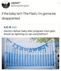 Disappointed, Pregnant, and Lightning: captain*  @iamgeekingout  f the baby isn't The Flash, i'm gonna be  disappointed  AJCネ@ajc  Doctors deliver baby after pregnant mom gets  struck by lightning on-ajc.com/2sKhozY 🤣😂🤣😂😂