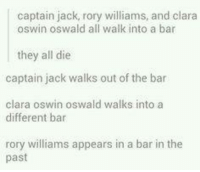 Memes, Rory Williams, and 🤖: captain jack, rory williams, and clara  oswin oswald all walk into a bar  they all die  captain jack walks out of the bar  clara oswin oswald walks into a  different bar  rory williams appears in a bar in the  past