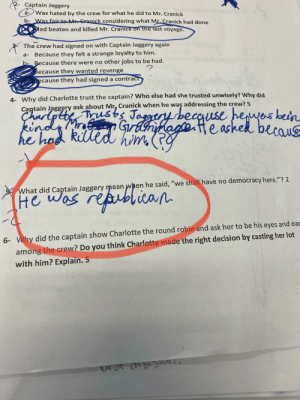 """Student's answer from a Worksheet on """"true confessions of Charlotte Doyle"""": Captain Jaggery  а-  Was hated by the crew for what he did to Mr. Cranick  b- Was fair to Mr Cranick considering what Mr Cranick had done  lad beaten and killed Mr. Cranick on the last voyage.  The crew had signed on with Captain Jaggery again  Because they felt a strange loyalty to him.  а-  b- Because there were no other jobs to be had.  Because they wanted revenge  ecause they had signed a contract  4- Why did Charlotte trust the captain?? Who else had she trusted unwisely? Why did  Captain Jaggery ask about Mr, Cranick when he was addressing the crew? 5  CharpetusJa be ke becaus  heu  kedn  r GranfRan  fea  kiled him Rg  he had  What did Captain Jaggery mean when he said, """"we shall have no democracy here.""""? 2  reptcan  He was re  among the crew? Do you think Charlotte made the right decision by casting her lot  with him? Explain. 5  Why did the captain show Charlotte the round robin and ask her to be his eyes and ear  6- Student's answer from a Worksheet on """"true confessions of Charlotte Doyle"""""""
