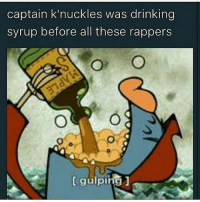 I was so ashamed on the grammer in my caption last post i deleted it: captain knuckles was drinking  syrup before all these rappers  gulping I was so ashamed on the grammer in my caption last post i deleted it