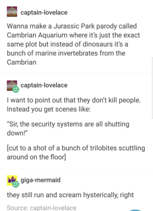 """Jurassic Park, Run, and Scream: captain-lovelace  Wanna make a Jurassic Park parody called  Cambrian Aquarium where it's just the exact  same plot but instead of dinosaurs it's a  bunch of marine invertebrates from the  Cambrian  captain-lovelace  Iwant to point out that they don't kill people  Instead you get scenes like  """"Sir, the security systems are all shutting  down!""""  [cut to a shot of a bunch of trilobites scuttling  around on the floor]  giga-mermaid  they still run and scream hysterically, right  Source: captain-lovelace Clever Girl Camera Zooms in on Small Aquatic Creature Wriggling through a Door"""
