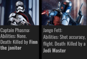 Finn, Jedi, and Death: Captain Phasma:  Abilities: None.  Death: Killed by Finn light. Death: Killed by a  the janitor  Jango Fett:  Abilities: Shot accuracy,  Jedi Master prequel villains  sequel villains