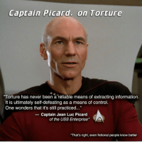 "I can hardly believe we even need to say this.  Next we'll have to explain why drowning kittens and molesting toddlers is wrong.  Who will silently stand by and allow this to happen? Will you?: Captain Picard. on Torture  ""Torture has never been a reliable means of extracting information.  It is ultimately self-defeating as a means of control.  One wonders that it's still practiced...""  Captain Jean Luc Picard  of the USS Enterprise  That's right, even fictional people know better I can hardly believe we even need to say this.  Next we'll have to explain why drowning kittens and molesting toddlers is wrong.  Who will silently stand by and allow this to happen? Will you?"