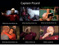 picard: Captain Picard  What the crew think I do  What Starfleet think I do  What my family think I do  What Beverley thinks I do  What I think I do  What I really do