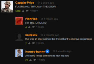 Horny, Fuck, and Time: Captain-Price  O 2 years ago  FLASHBANG, THROUGH THE DOOR!  Reply  3008  1 month ago  FishFlap  HIT THE TARGETS!  Reply  2 months ago  kaizexxx  that was an improvement but it's not hard to improve on garbage  2 Reply  O 8 months ago  horney-bunny  Am horny i need someone to fuck me now  23 Reply Mission failed, we'll get em' next time.