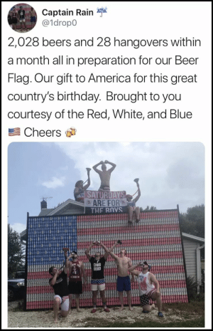 Saturdays are for the bois!: Captain Rain  a1dropo  2,028 beers and 28 hangovers within  a month all in preparation for our Beer  Flag. Our gift to America for this great  country's birthday. Brought to you  courtesy of the Red, White, and Blue  Cheers  ARE FOR  CHUG  GO0D Saturdays are for the bois!