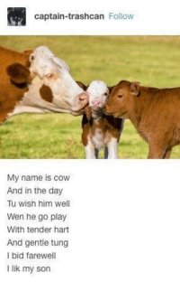 "<p>with tender hart and gentle tung via /r/wholesomememes <a href=""http://ift.tt/2zg5l0g"">http://ift.tt/2zg5l0g</a></p>: captain-trashcan Follow  My name is cow  And in the day  Tu wish him well  Wen he go play  With tender hart  And gentle tung  I bid farewell  I lik my son <p>with tender hart and gentle tung via /r/wholesomememes <a href=""http://ift.tt/2zg5l0g"">http://ift.tt/2zg5l0g</a></p>"