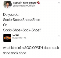 Took me a while but let me know in comments which one everybody does 🤣 lugz: Captain Yam-omoto  @BoomdrawOfFizix  2  Do you do  Sock> Sock> Shoe>Shoe  Or  Sock Shoe Sock-Shoe?  LUGZ  z@LugzNYC.4d  what kind of a SOCIOPATH does sock  shoe sock shoe Took me a while but let me know in comments which one everybody does 🤣 lugz