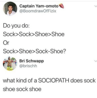Finally this issue has been put to bed: Captain Yam-omoto  @BoomdrawOfFizix  Do you do:  Sock>Sock> Shoe>Shoe  Or  Sock Shoe> Sock-Shoe?  Bri Schwapp  @brischh  41  what kind of a SOCIOPATH does sock  shoe sock shoe Finally this issue has been put to bed