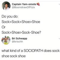 🤣😂: Captain Yam-omoto  @BoomdrawOfFizix  Do you do:  Sock>Sock> Shoe Shoee  Or  Sock Shoe> Sock-Shoe?  Bri Schwapp  危. L @brischh  what kind of a SOCIOPATH does sock  shoe sock shoe 🤣😂