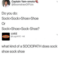 whomst tf: Captain Yam-omoto  @BoomdrawOfFizix  Do you do:  Sock>Sock>Shoe> Shoe  Or  Sock> Shoe> Sock-Shoe?  LUGZ  @LugZNYC . 4d  1UQZ  what kind of a SOCIOPATH does sock  shoe sock shoe whomst tf