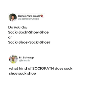Yam: Captain Yam-omoto  @BoomdrawOfFizix  Do you do:  Sock>Sock>Shoe>Shoe  or  Sock>Shoe>Sock Shoe?  Bri Schwapp  @brischh  what kind of SOCIOPATH does sock  shoe sock shoe