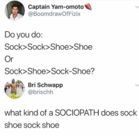 Who does this?: Captain Yam-omoto  @BoomdrawOfFizix  Do you do:  Sock>Sock>Shoe Shoe  Sock>Shoe> Sock-Shoe?  Bri Schwapp  @brischh  what kind of a SOCIOPATH does sock  shoe sock shoe Who does this?