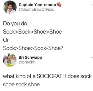Only monsters do that (i.imgur.com): Captain Yam-omoto4  @BoomdrawOfFizix  Do you do  Sock>Sock>Shoe>Shoe  Sock Shoe Sock-Shoe?  , Bri Schwapp  @brischh  what kind of a SOCIOPATH does sock  shoe sock shoe Only monsters do that (i.imgur.com)