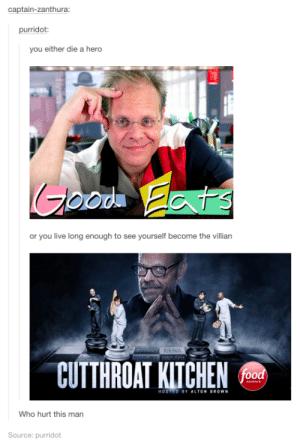 Poor Altonomg-humor.tumblr.com: captain-zanthura:  purridot:  you either die a hero  Goode Eats  or you live long enough to see yourself become the villian  CUTTHROAT KITCHEN feod  netwark  HOSTED BY ALTON BROWN  Who hurt this man  Source: purridot Poor Altonomg-humor.tumblr.com