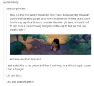 """Lilo and Stitchadvice-animal.tumblr.com: captaindibbzy:  piratical-princess:  How is it that I've lived in Hawaii for nine years, been learning Hawaiian  words and speaking pidgin back to my local friends for nine years, know  how to say significantly more complex Hawaiian phrases, and yet I had  to turn over a Puna Brewing Company bottle cap to find out that Lilo  means """"lost""""?  I now  And now my heart is busted.  I just added this to my queue and then I had to go in and find it again cause  I had a thought.  Lilo and Stitch.  Lost and pulled together. Lilo and Stitchadvice-animal.tumblr.com"""