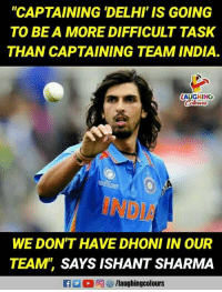"India, Indianpeoplefacebook, and Dhoni: ""CAPTAINING 'DELHI IS GOING  TO BEA MORE DIFFICULT TASK  THAN CAPTAINING TEAM INDIA  LAUGHING  INDIA  WE DON'T HAVE DHONI IN OUR  TEAM SAYS ISHANT SHARMA"