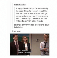Tumblr, Tiredness, and Guy: captainlucifer:  if a guy friend that you're romantically  interested in asks you out, reject him  first as a test to see whether he  get  angry and accuse you of friendzoning  him or respect your decision and be  willing to carry on being friends  Example of why women are fucking crazy  hahahaha  i'm a man  Well, we  well,  how the turntables tired