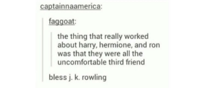 Harry, Ron and Hermioneomg-humor.tumblr.com: captainnaamerica:  faggoat:  the thing that really worked  about harry, hermione, and ron  was that they were all the  uncomfortable third friend  bless j. k. rowling Harry, Ron and Hermioneomg-humor.tumblr.com