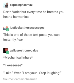 """Darth Vader, Text, and Time: captainphasmaz  Darth Vader but every time he breaths you  hear a harmonica  justlookatthosesausages  This is one of those text posts you can  instantly hear  gallusrostromegalus  *Mechanical Inhale*  *Fweeeeeee*  """"Luke-"""" fwee """"I am your- Stop laughing!""""  Source: captainphasmaz DARTH VADER BUT EVER TIME HE BREATHES YOU HEAR A HARMONICA"""